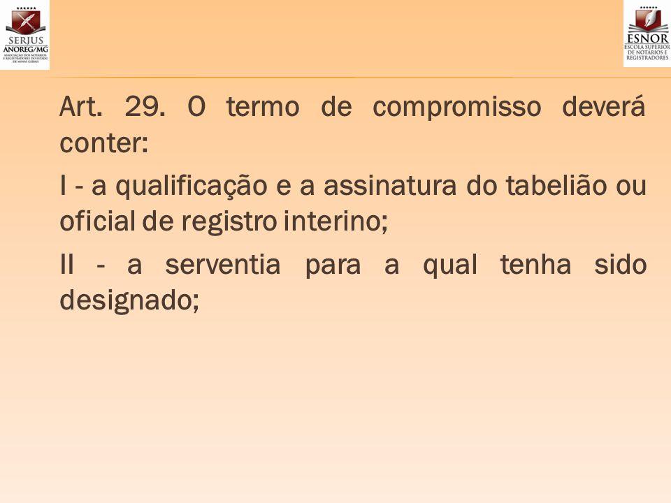 Art. 29. O termo de compromisso deverá conter: I - a qualificação e a assinatura do tabelião ou oficial de registro interino; II - a serventia para a