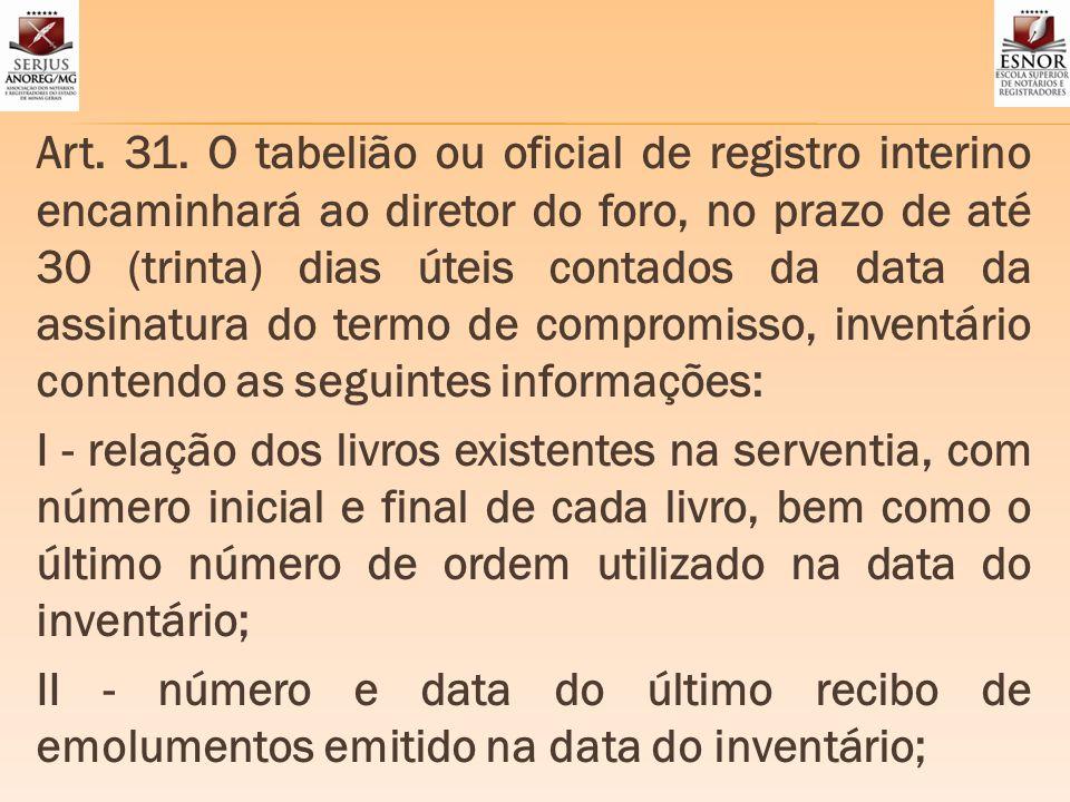 Art. 31. O tabelião ou oficial de registro interino encaminhará ao diretor do foro, no prazo de até 30 (trinta) dias úteis contados da data da assinat