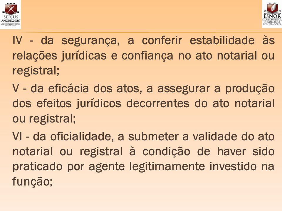 IV - da segurança, a conferir estabilidade às relações jurídicas e confiança no ato notarial ou registral; V - da eficácia dos atos, a assegurar a pro