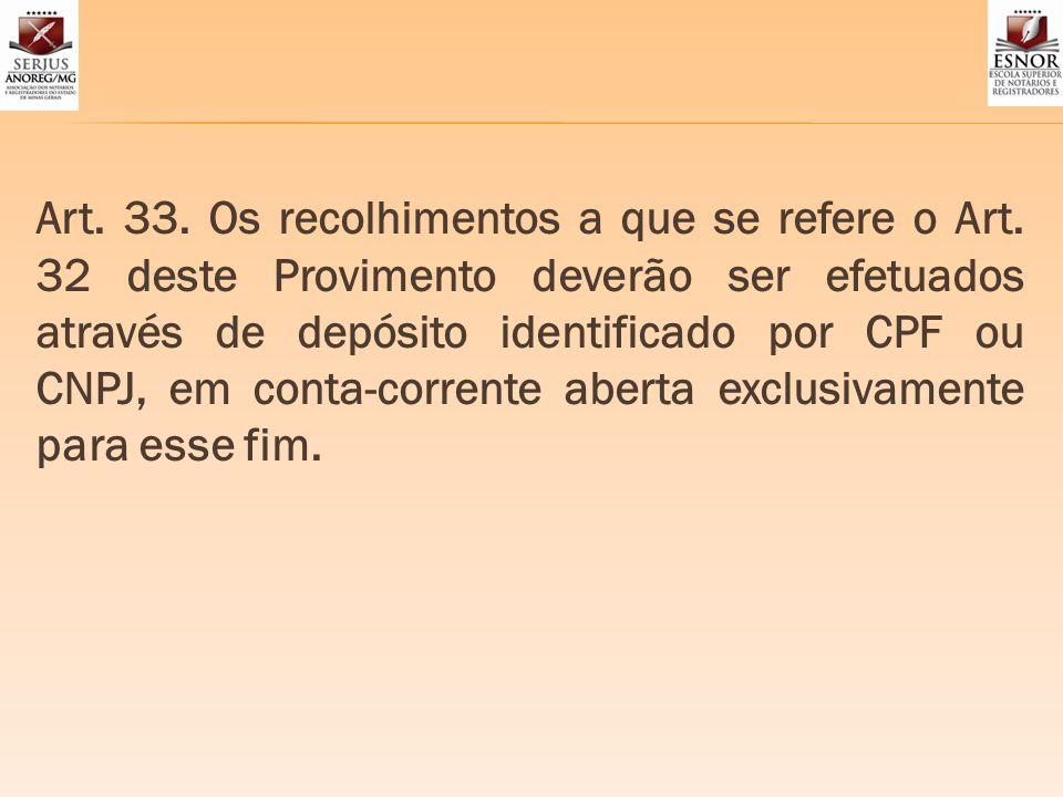 Art. 33. Os recolhimentos a que se refere o Art. 32 deste Provimento deverão ser efetuados através de depósito identificado por CPF ou CNPJ, em conta-