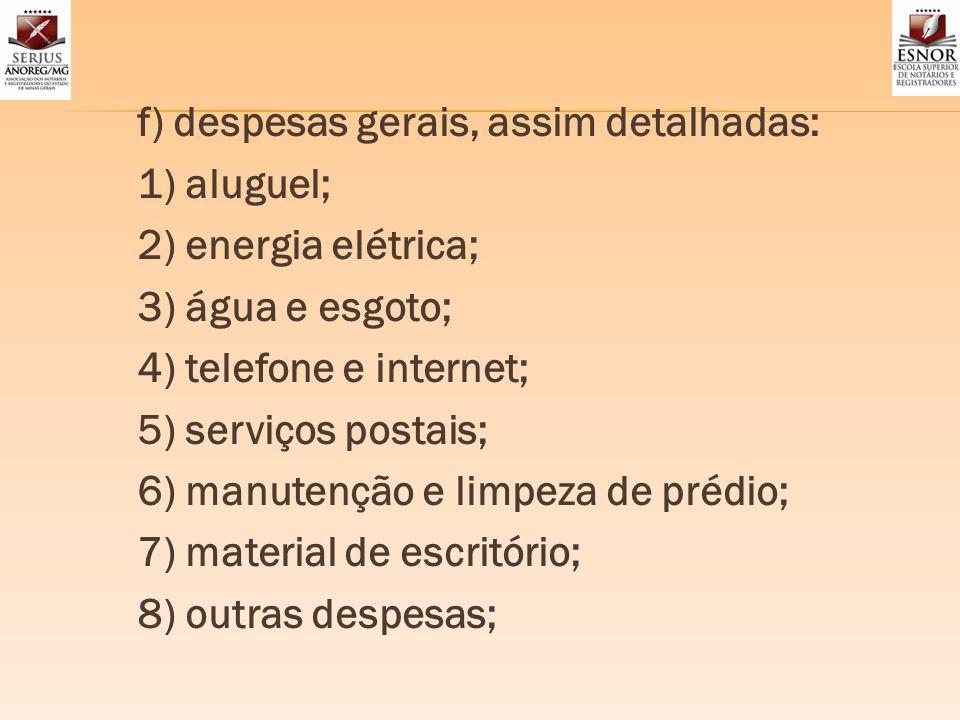 f) despesas gerais, assim detalhadas: 1) aluguel; 2) energia elétrica; 3) água e esgoto; 4) telefone e internet; 5) serviços postais; 6) manutenção e