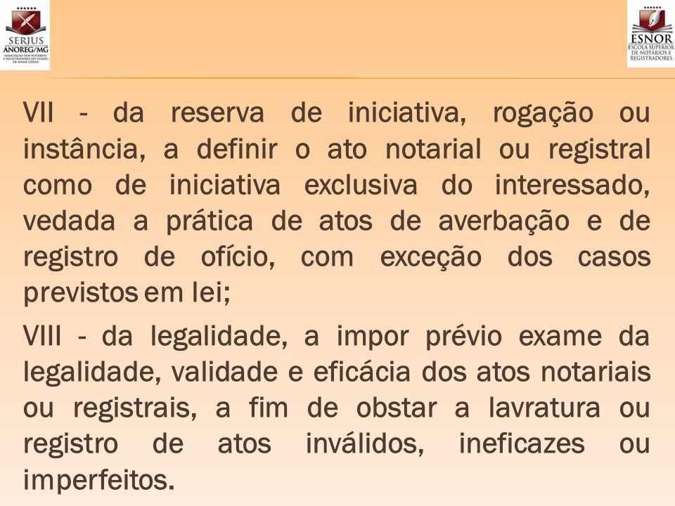 VII - da reserva de iniciativa, rogação ou instância, a definir o ato notarial ou registral como de iniciativa exclusiva do interessado, vedada a prát