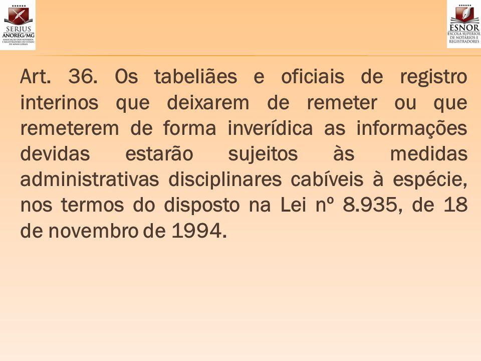 Art. 36. Os tabeliães e oficiais de registro interinos que deixarem de remeter ou que remeterem de forma inverídica as informações devidas estarão suj