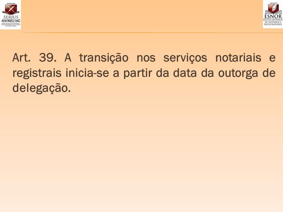 Art. 39. A transição nos serviços notariais e registrais inicia-se a partir da data da outorga de delegação.