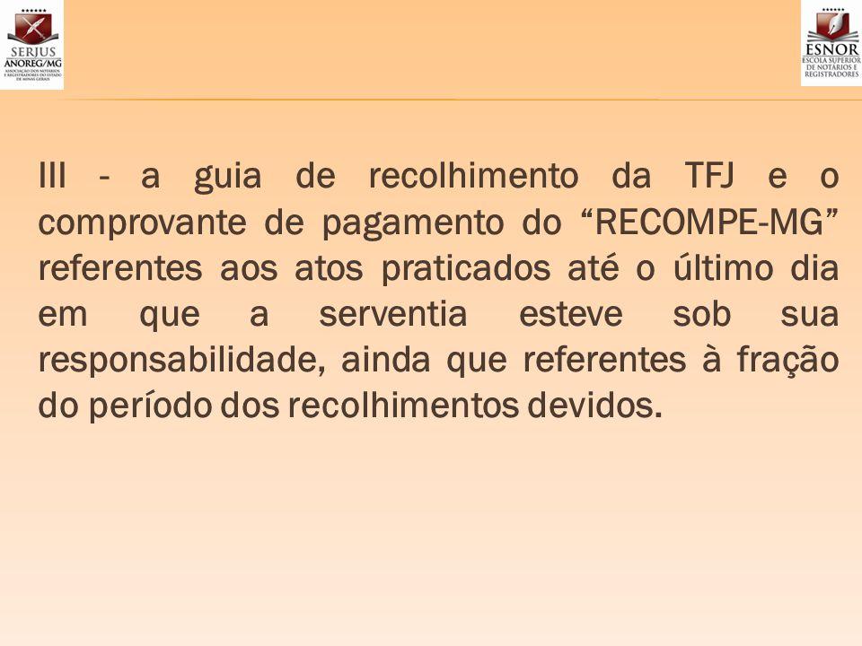 III - a guia de recolhimento da TFJ e o comprovante de pagamento do RECOMPE-MG referentes aos atos praticados até o último dia em que a serventia este
