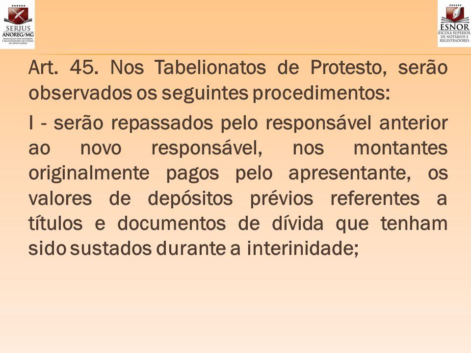 Art. 45. Nos Tabelionatos de Protesto, serão observados os seguintes procedimentos: I - serão repassados pelo responsável anterior ao novo responsável