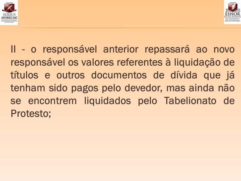II - o responsável anterior repassará ao novo responsável os valores referentes à liquidação de títulos e outros documentos de dívida que já tenham si