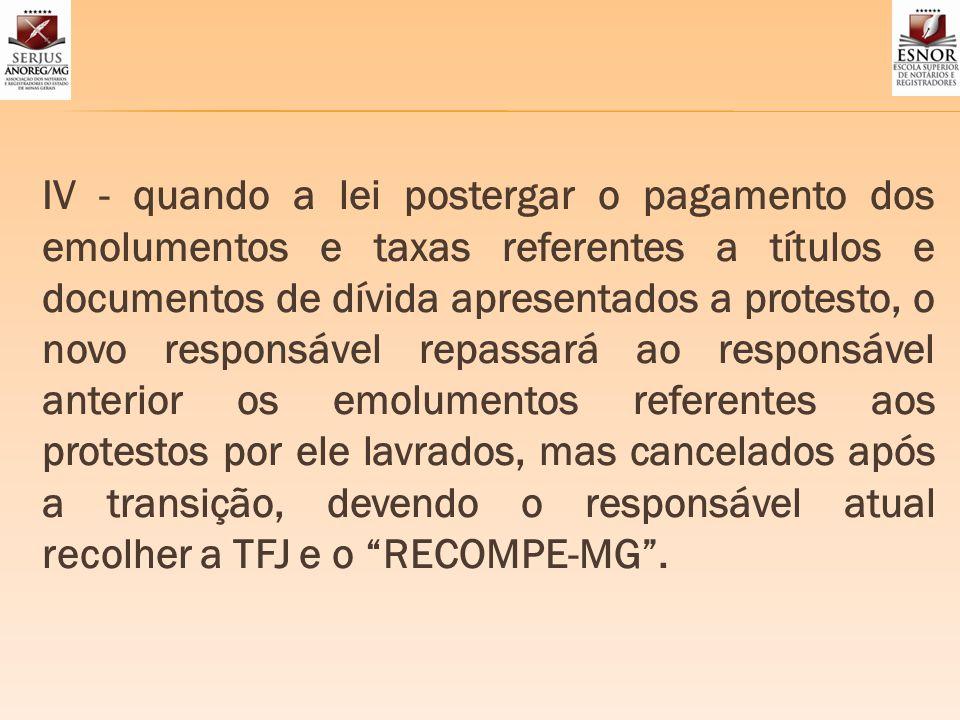 IV - quando a lei postergar o pagamento dos emolumentos e taxas referentes a títulos e documentos de dívida apresentados a protesto, o novo responsáve