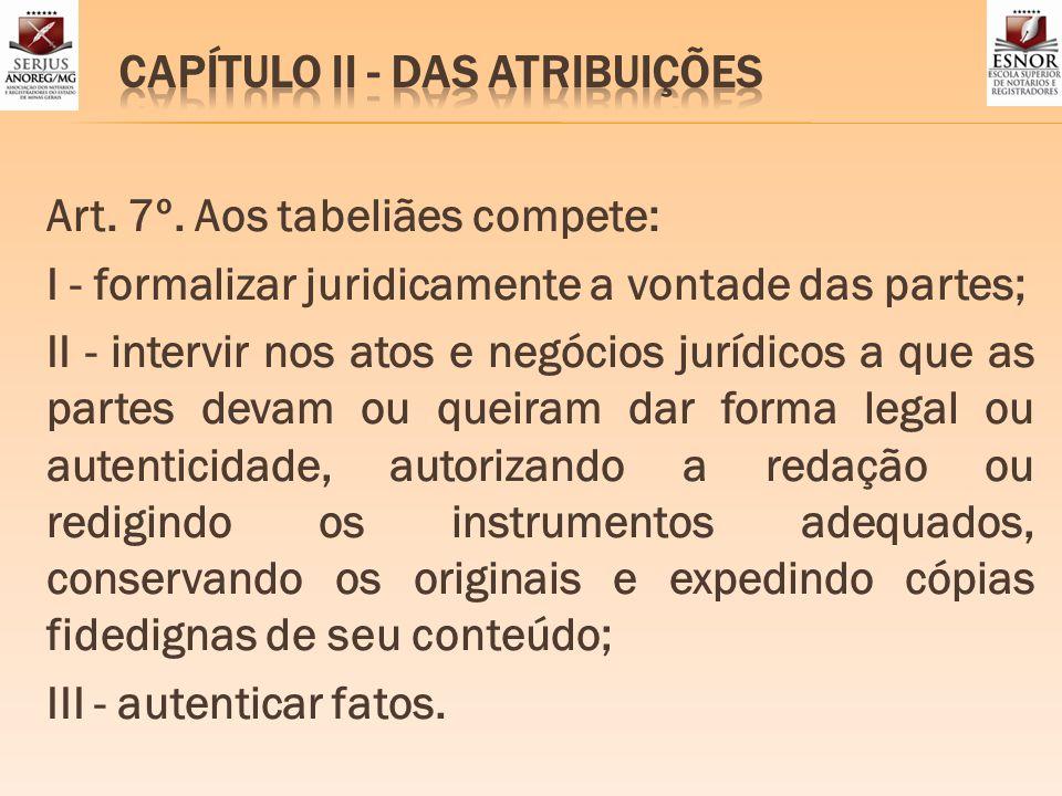 Art. 7º. Aos tabeliães compete: I - formalizar juridicamente a vontade das partes; II - intervir nos atos e negócios jurídicos a que as partes devam o