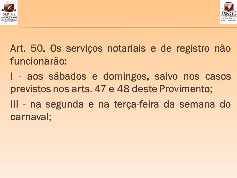 Art. 50. Os serviços notariais e de registro não funcionarão: I - aos sábados e domingos, salvo nos casos previstos nos arts. 47 e 48 deste Provimento