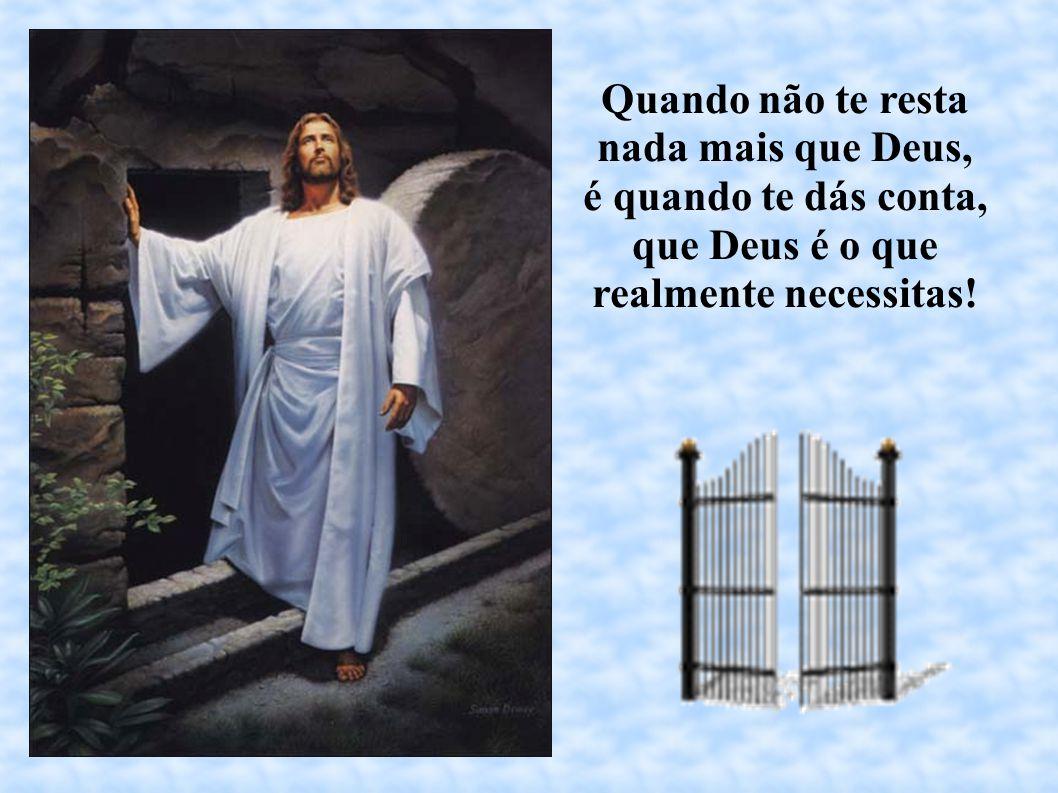 Quando não te resta nada mais que Deus, é quando te dás conta, que Deus é o que realmente necessitas!