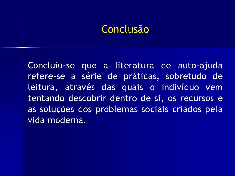 Conclusão Concluiu-se que a literatura de auto-ajuda refere-se a série de práticas, sobretudo de leitura, através das quais o indivíduo vem tentando descobrir dentro de si, os recursos e as soluções dos problemas sociais criados pela vida moderna.