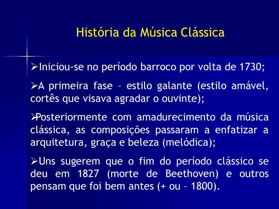 História da Música Clássica Iniciou-se no período barroco por volta de 1730; A primeira fase – estilo galante (estilo amável, cortês que visava agradar o ouvinte); Posteriormente com amadurecimento da música clássica, as composições passaram a enfatizar a arquitetura, graça e beleza (melódica); Uns sugerem que o fim do período clássico se deu em 1827 (morte de Beethoven) e outros pensam que foi bem antes (+ ou – 1800).