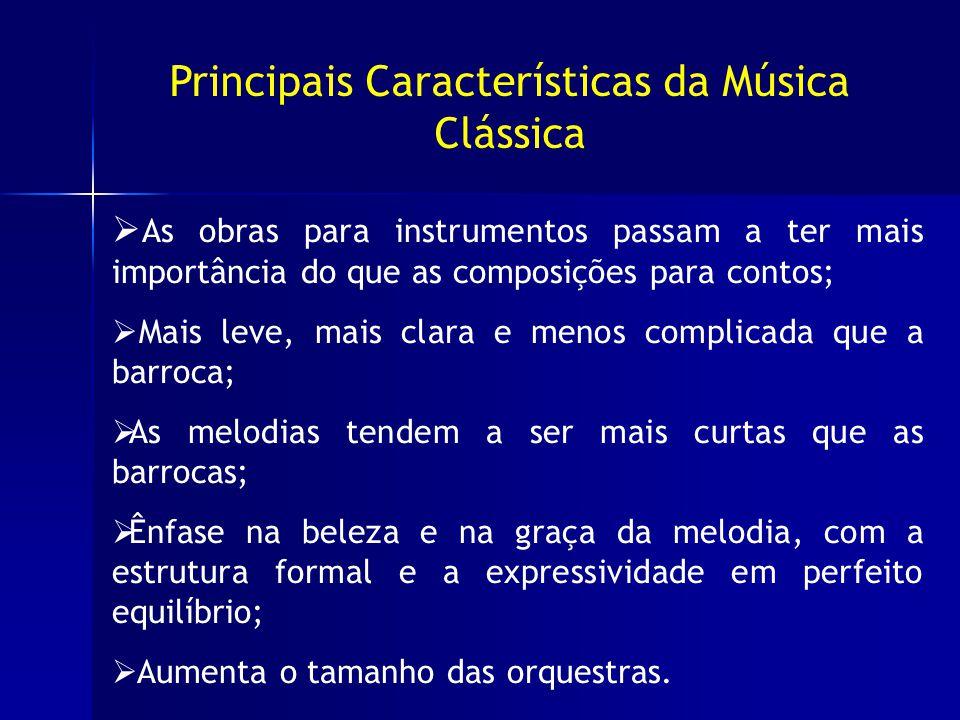 Principais Características da Música Clássica As obras para instrumentos passam a ter mais importância do que as composições para contos; Mais leve, mais clara e menos complicada que a barroca; As melodias tendem a ser mais curtas que as barrocas; Ênfase na beleza e na graça da melodia, com a estrutura formal e a expressividade em perfeito equilíbrio; Aumenta o tamanho das orquestras.