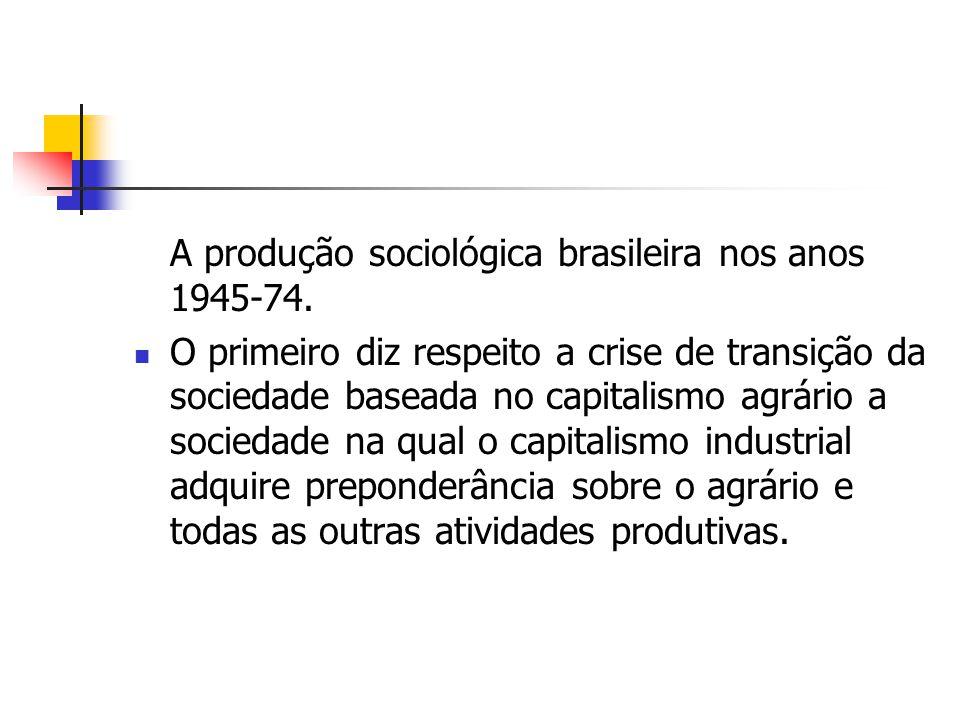 A produção sociológica brasileira nos anos 1945-74. O primeiro diz respeito a crise de transição da sociedade baseada no capitalismo agrário a socieda