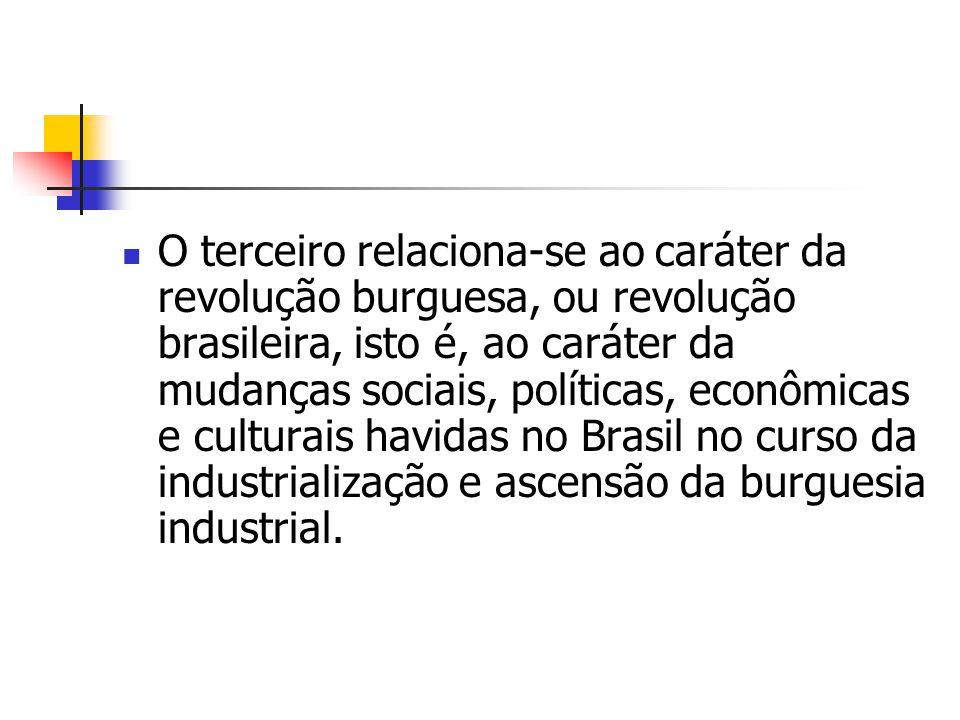 O terceiro relaciona-se ao caráter da revolução burguesa, ou revolução brasileira, isto é, ao caráter da mudanças sociais, políticas, econômicas e cul