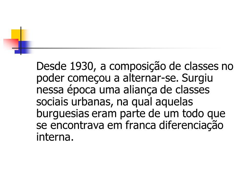 Desde 1930, a composição de classes no poder começou a alternar-se. Surgiu nessa época uma aliança de classes sociais urbanas, na qual aquelas burgues