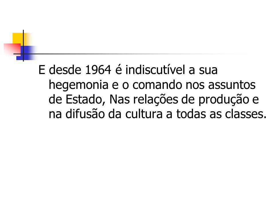 E desde 1964 é indiscutível a sua hegemonia e o comando nos assuntos de Estado, Nas relações de produção e na difusão da cultura a todas as classes.