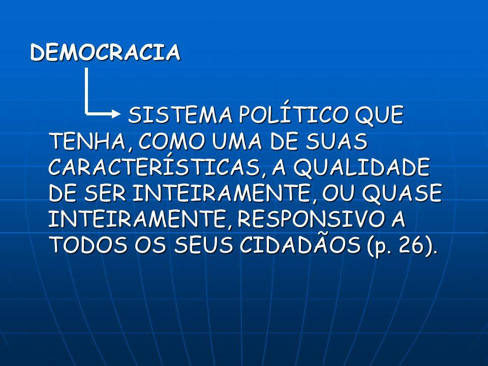 DEMOCRACIA SISTEMA POLÍTICO QUE TENHA, COMO UMA DE SUAS CARACTERÍSTICAS, A QUALIDADE DE SER INTEIRAMENTE, OU QUASE INTEIRAMENTE, RESPONSIVO A TODOS OS SEUS CIDADÃOS (p.