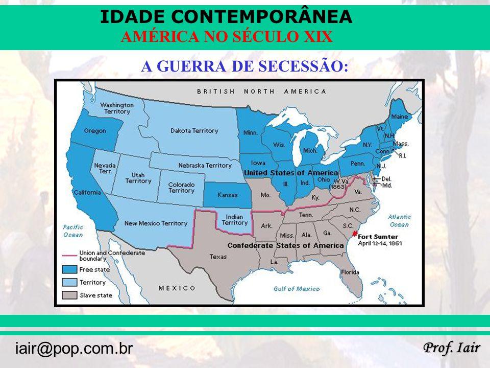 IDADE CONTEMPORÂNEA Prof. Iair iair@pop.com.br AMÉRICA NO SÉCULO XIX A GUERRA DE SECESSÃO: