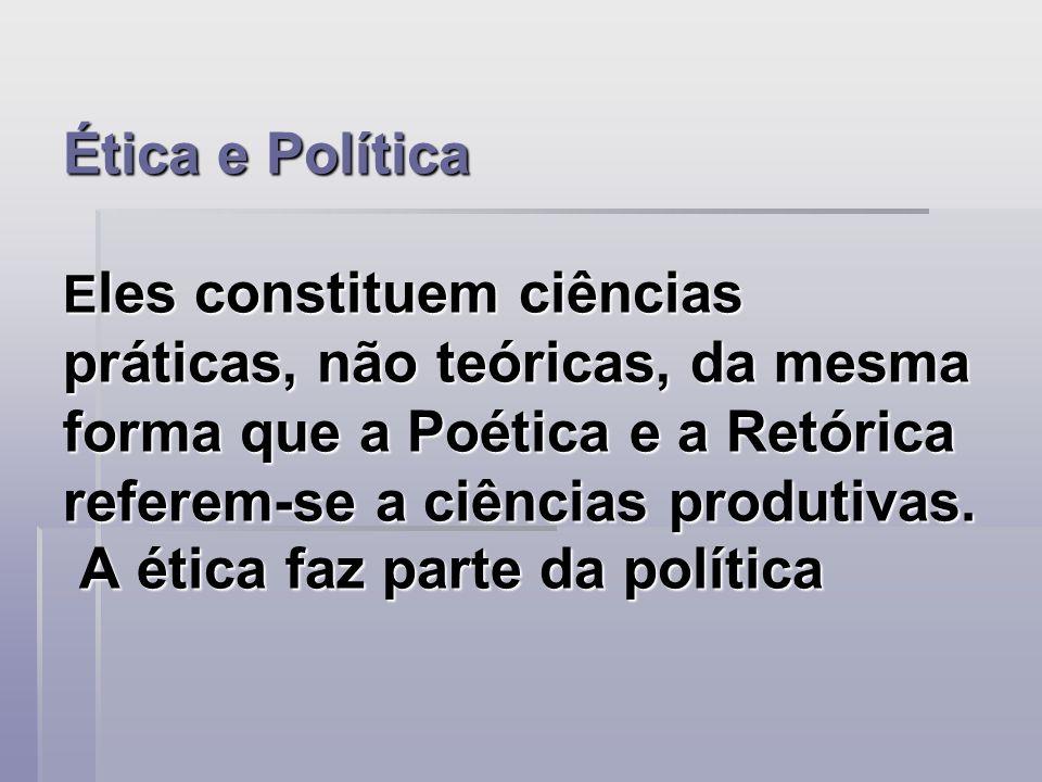 Ética e Política E les constituem ciências práticas, não teóricas, da mesma forma que a Poética e a Retórica referem-se a ciências produtivas. A ética