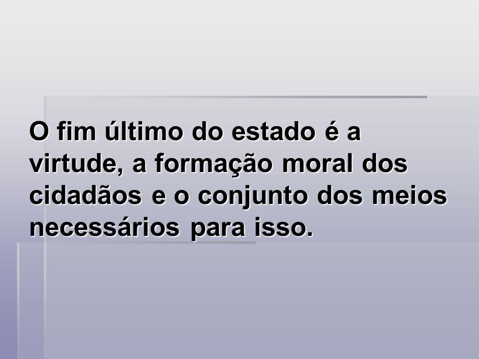 O fim último do estado é a virtude, a formação moral dos cidadãos e o conjunto dos meios necessários para isso. O fim último do estado é a virtude, a
