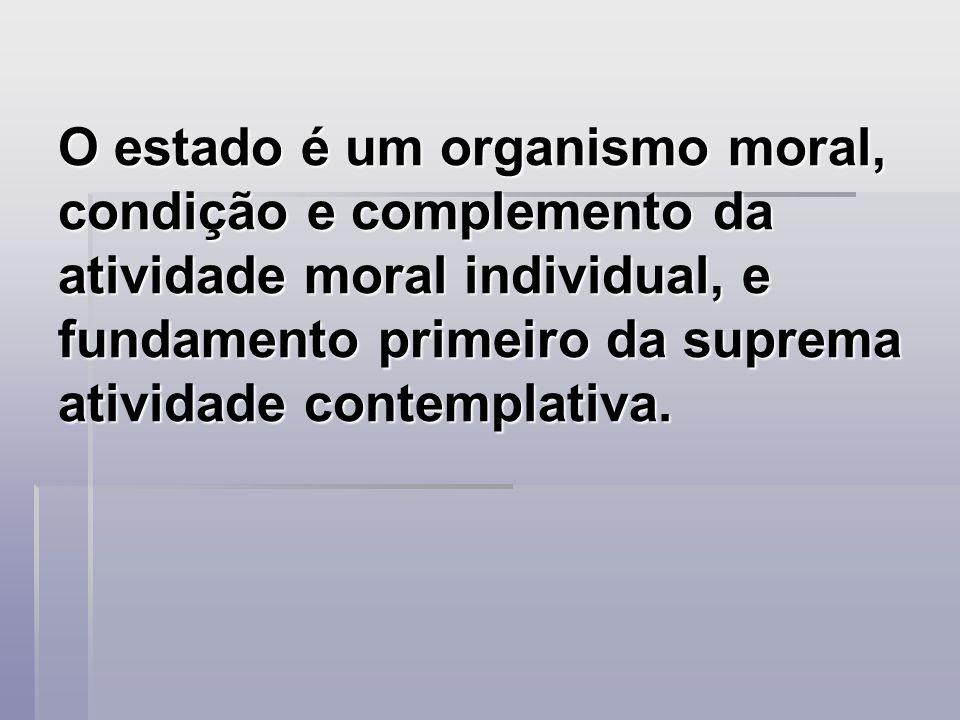 O estado é um organismo moral, condição e complemento da atividade moral individual, e fundamento primeiro da suprema atividade contemplativa.