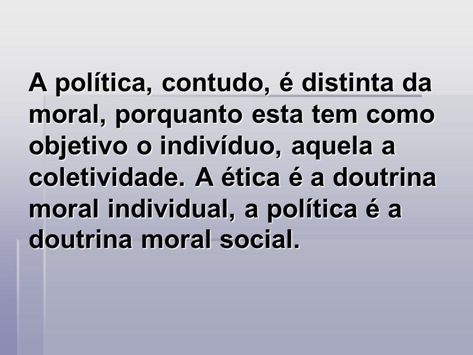 A política, contudo, é distinta da moral, porquanto esta tem como objetivo o indivíduo, aquela a coletividade.
