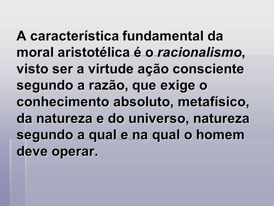 A característica fundamental da moral aristotélica é o racionalismo, visto ser a virtude ação consciente segundo a razão, que exige o conhecimento abs