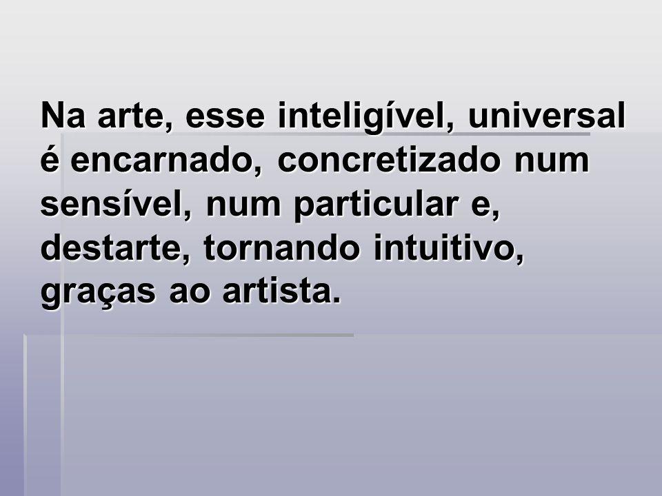 Na arte, esse inteligível, universal é encarnado, concretizado num sensível, num particular e, destarte, tornando intuitivo, graças ao artista.
