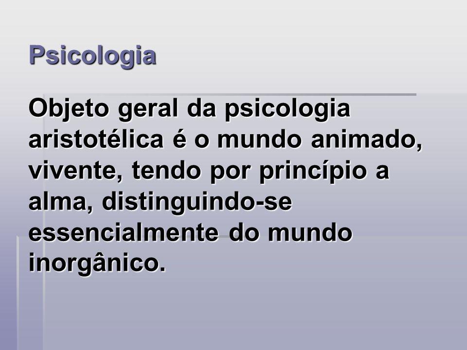 Psicologia Objeto geral da psicologia aristotélica é o mundo animado, vivente, tendo por princípio a alma, distinguindo-se essencialmente do mundo inorgânico.