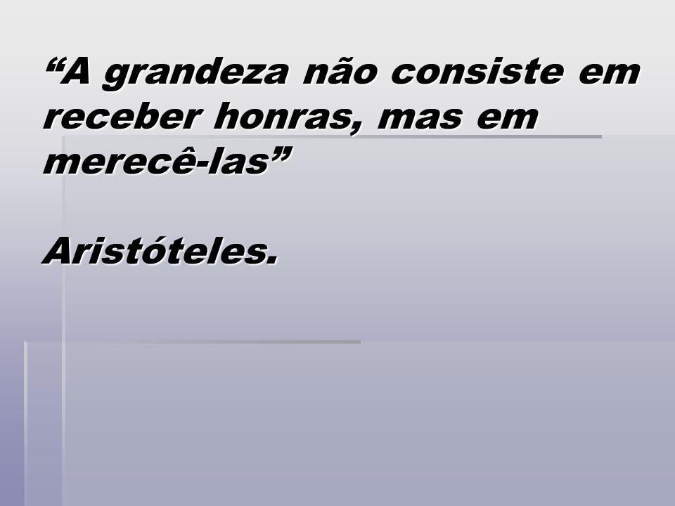 A grandeza não consiste em receber honras, mas em merecê-las Aristóteles.