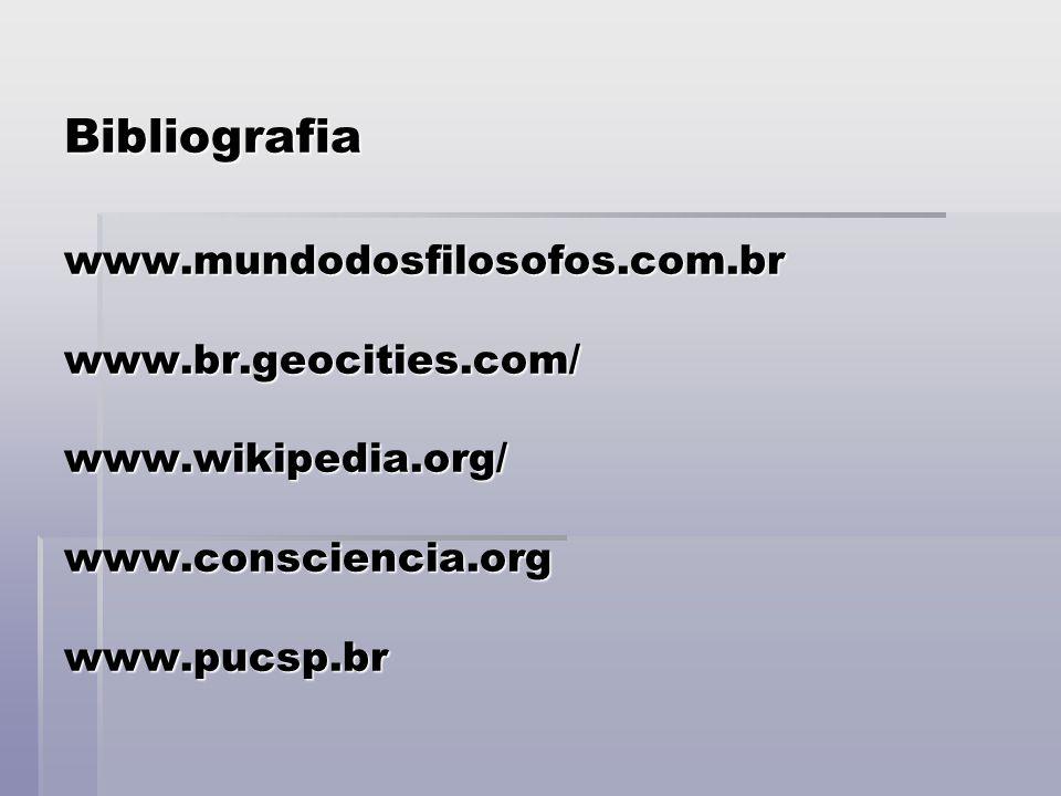 Bibliografia www.mundodosfilosofos.com.br www.br.geocities.com/ www.wikipedia.org/ www.consciencia.org www.pucsp.br