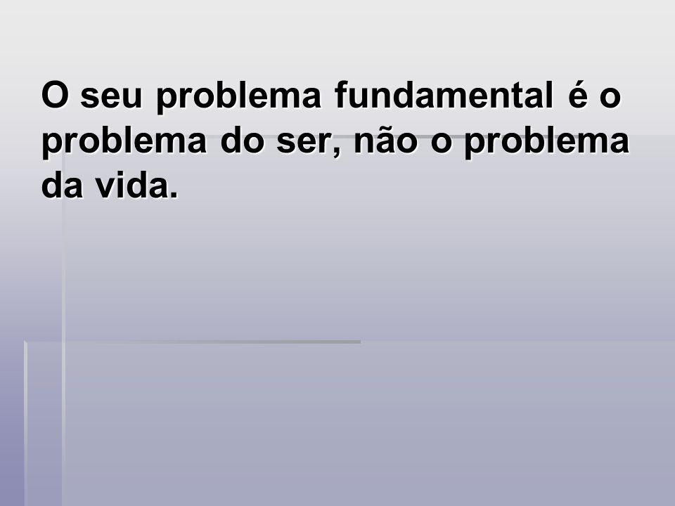 O seu problema fundamental é o problema do ser, não o problema da vida.