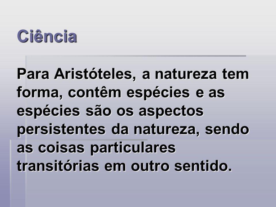 Ciência Para Aristóteles, a natureza tem forma, contêm espécies e as espécies são os aspectos persistentes da natureza, sendo as coisas particulares t