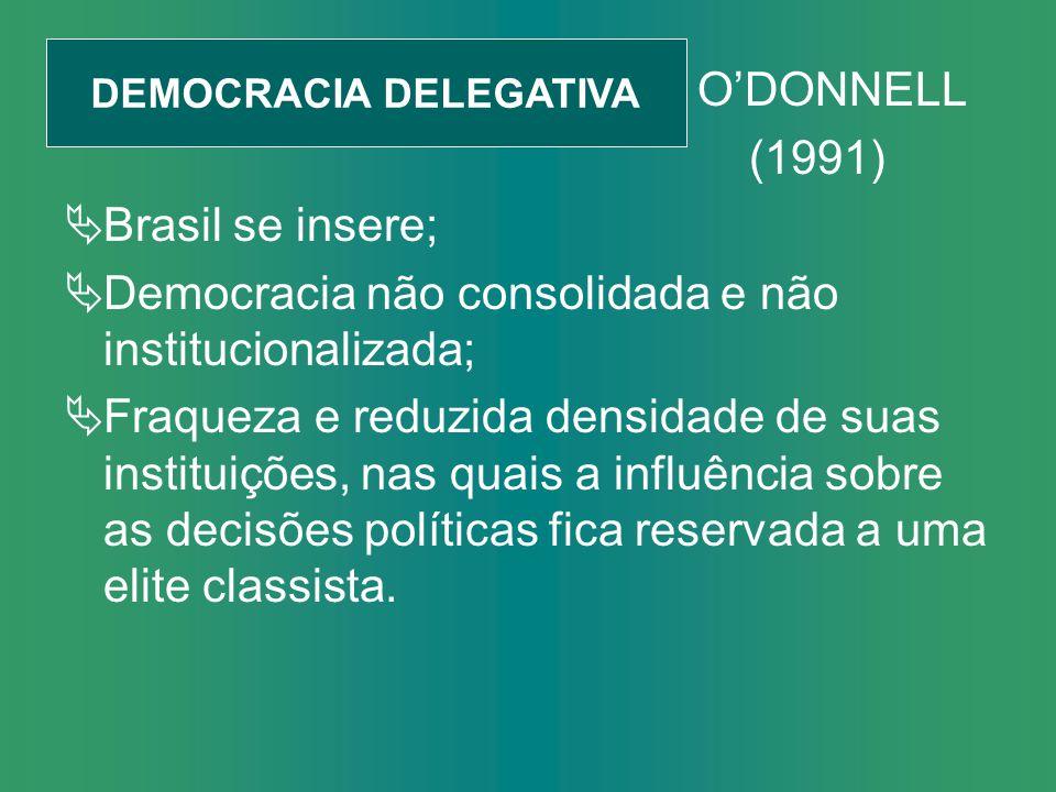 ODONNELL (1991) Brasil se insere; Democracia não consolidada e não institucionalizada; Fraqueza e reduzida densidade de suas instituições, nas quais a influência sobre as decisões políticas fica reservada a uma elite classista.