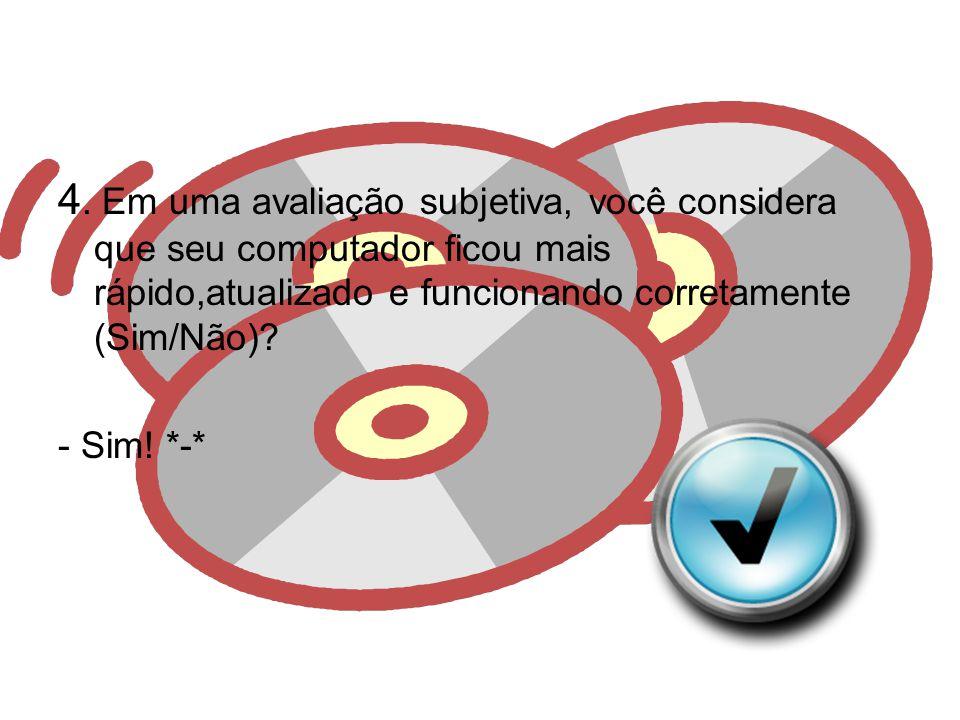 4. Em uma avaliação subjetiva, você considera que seu computador ficou mais rápido,atualizado e funcionando corretamente (Sim/Não)? - Sim! *-*