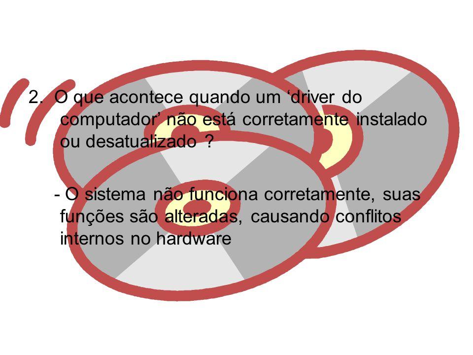 2.O que acontece quando um driver do computador não está corretamente instalado ou desatualizado .