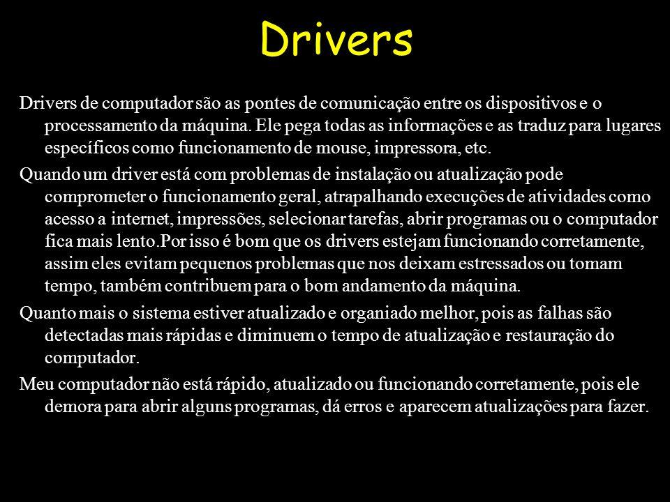 Drivers Drivers de computador são as pontes de comunicação entre os dispositivos e o processamento da máquina.