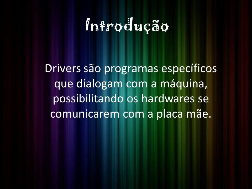 Introdução Drivers são programas específicos que dialogam com a máquina, possibilitando os hardwares se comunicarem com a placa mãe.