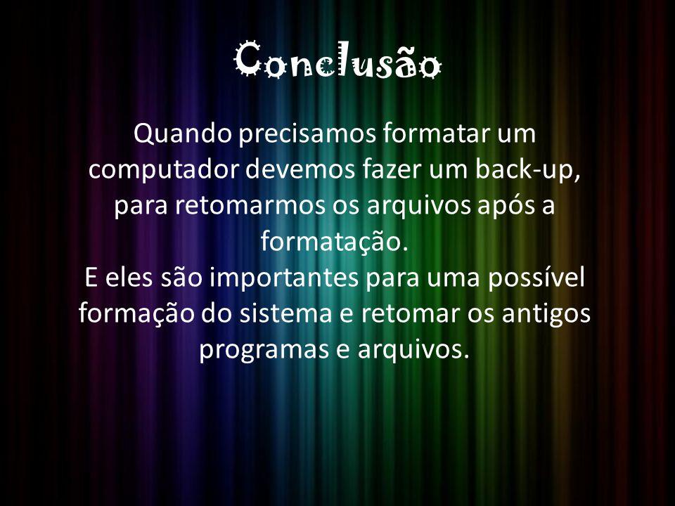 Conclusão Quando precisamos formatar um computador devemos fazer um back-up, para retomarmos os arquivos após a formatação.