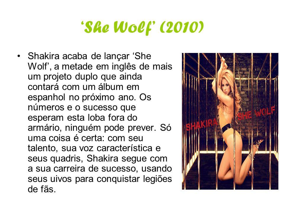 She Wolf (2010) Shakira acaba de lançar She Wolf, a metade em inglês de mais um projeto duplo que ainda contará com um álbum em espanhol no próximo an