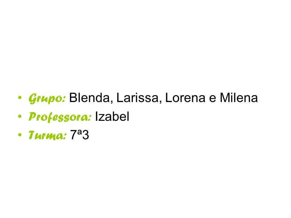 Grupo: Blenda, Larissa, Lorena e Milena Professora: Izabel Turma: 7ª3