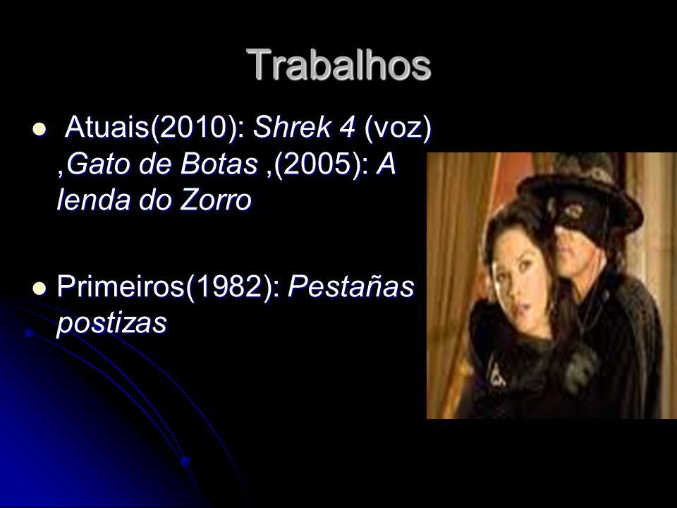 Trabalhos Atuais(2010): Shrek 4 (voz),Gato de Botas,(2005): A lenda do Zorro Atuais(2010): Shrek 4 (voz),Gato de Botas,(2005): A lenda do Zorro Primei