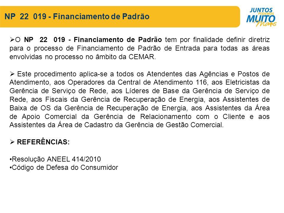 NP 22 019 - Financiamento de Padrão O NP 22 019 - Financiamento de Padrão tem por finalidade definir diretriz para o processo de Financiamento de Padrão de Entrada para todas as áreas envolvidas no processo no âmbito da CEMAR.