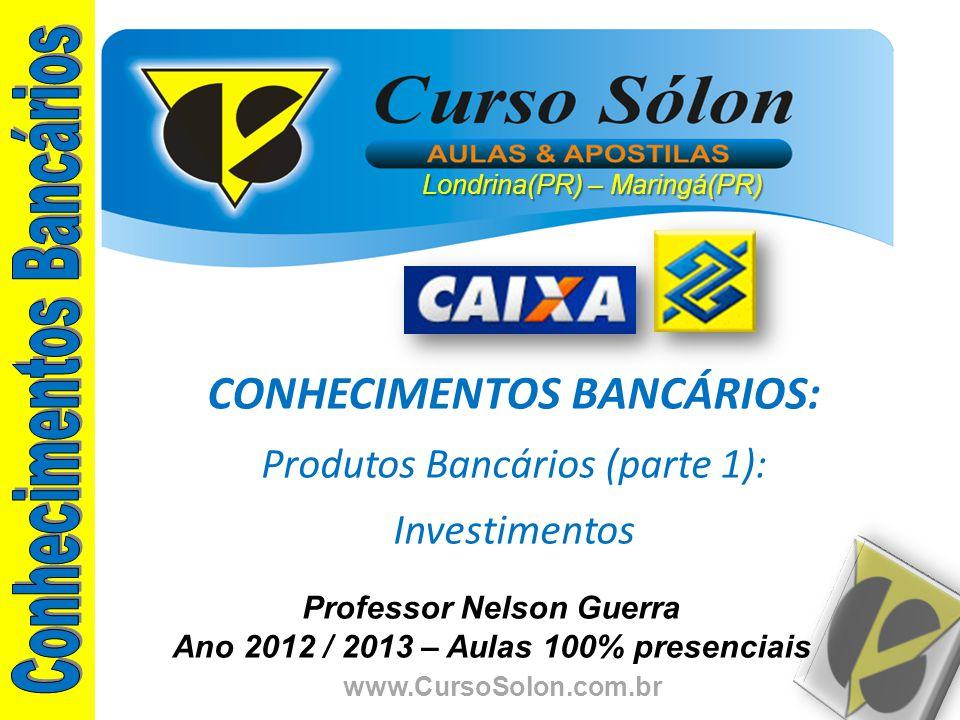 www.CursoSolon.com.br Professor Nelson Guerra Ano 2012 / 2013 – Aulas 100% presenciais CONHECIMENTOS BANCÁRIOS: Produtos Bancários (parte 1): Investim