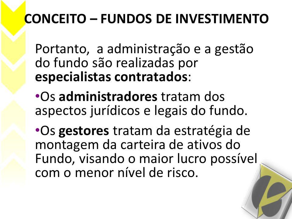 CONCEITO – FUNDOS DE INVESTIMENTO Portanto, a administração e a gestão do fundo são realizadas por especialistas contratados: Os administradores trata