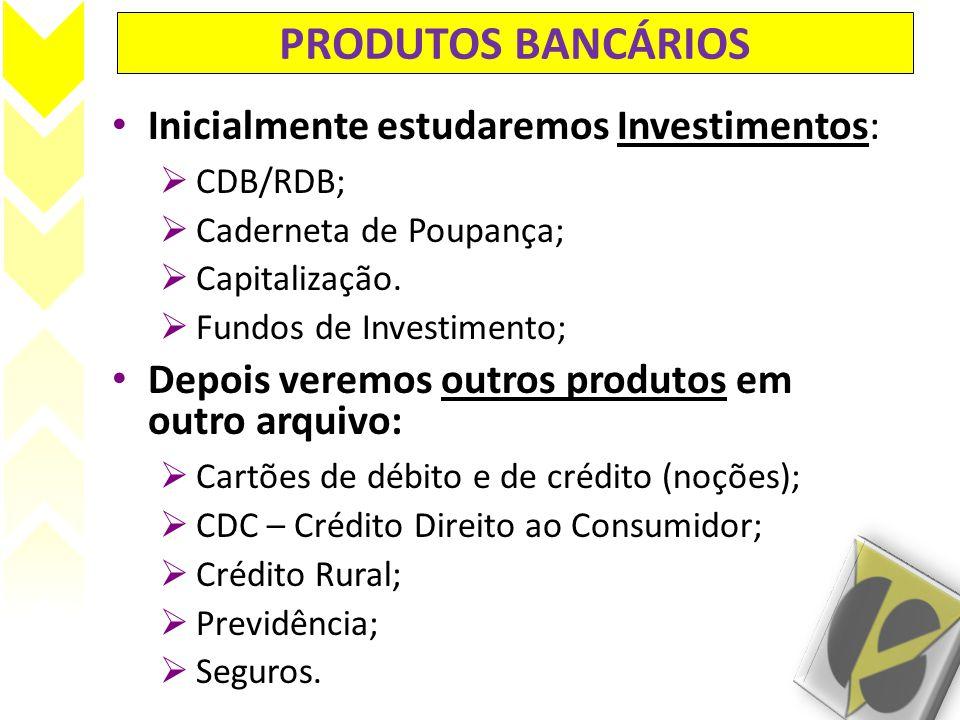 PRODUTOS BANCÁRIOS Inicialmente estudaremos Investimentos: CDB/RDB; Caderneta de Poupança; Capitalização. Fundos de Investimento; Depois veremos outro