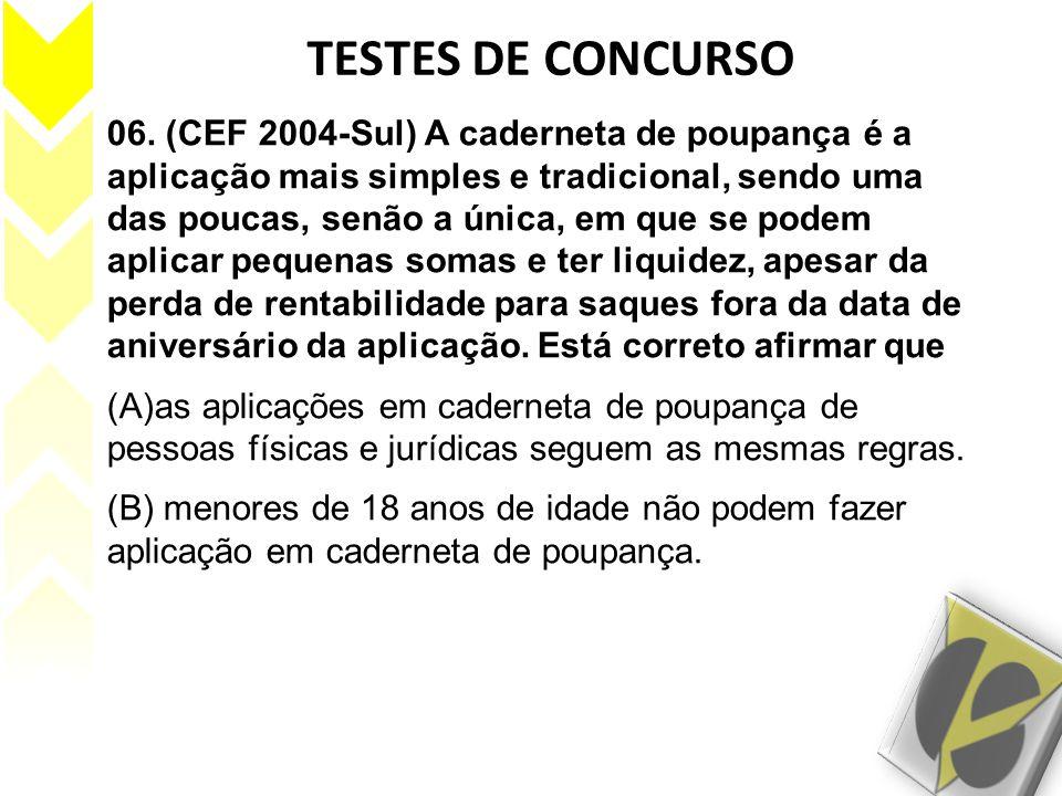 TESTES DE CONCURSO 06. (CEF 2004-Sul) A caderneta de poupança é a aplicação mais simples e tradicional, sendo uma das poucas, senão a única, em que se
