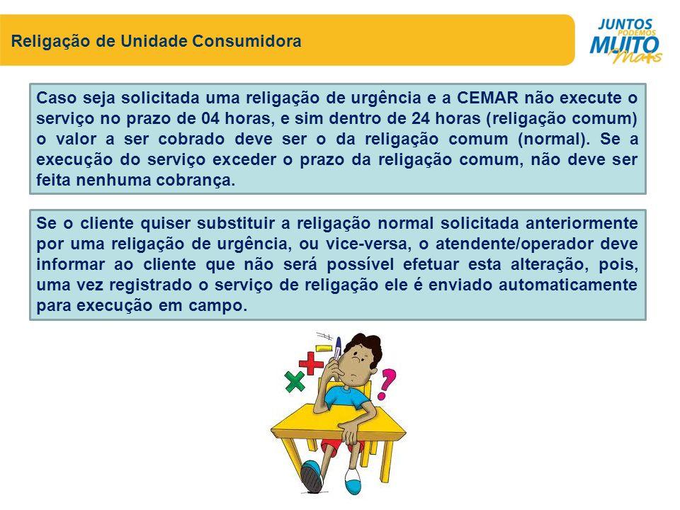 Religação de Unidade Consumidora Caso seja solicitada uma religação de urgência e a CEMAR não execute o serviço no prazo de 04 horas, e sim dentro de